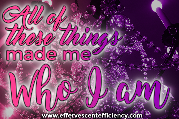All of these things made me who I am | Effervescent Efficiency